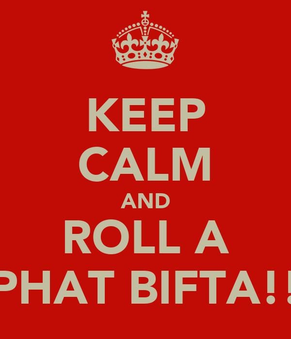 KEEP CALM AND ROLL A PHAT BIFTA!!
