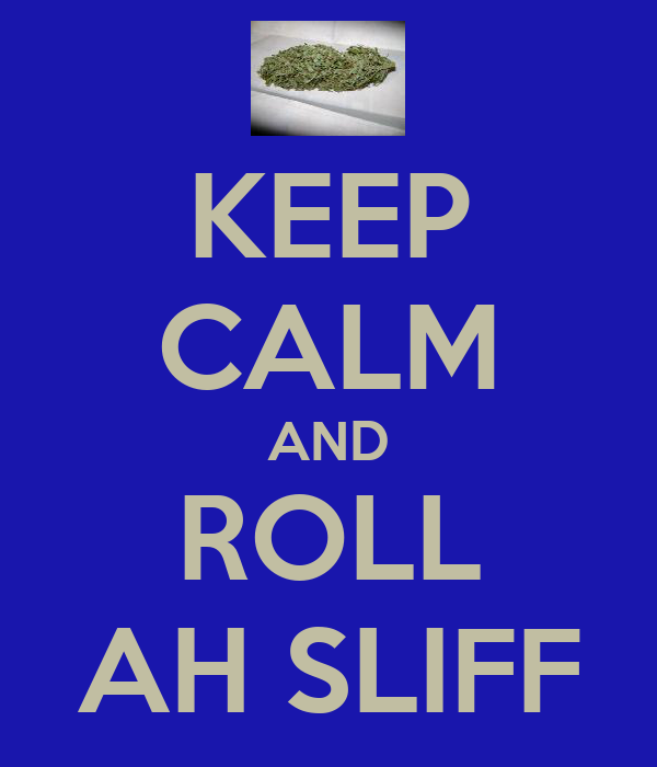 KEEP CALM AND ROLL AH SLIFF