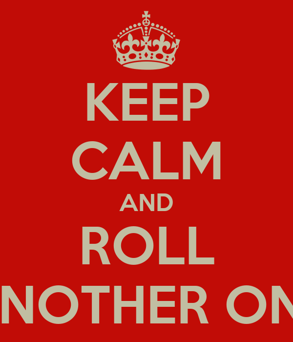 KEEP CALM AND ROLL ANOTHER ONE