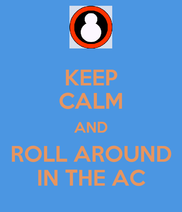 KEEP CALM AND ROLL AROUND IN THE AC