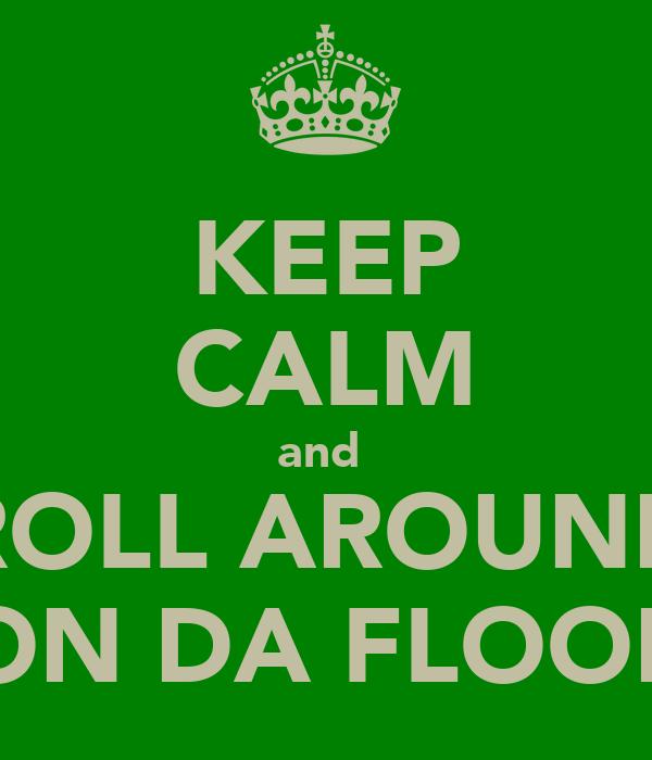 KEEP CALM and  ROLL AROUND ON DA FLOOR