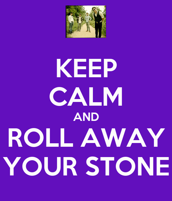 KEEP CALM AND ROLL AWAY YOUR STONE