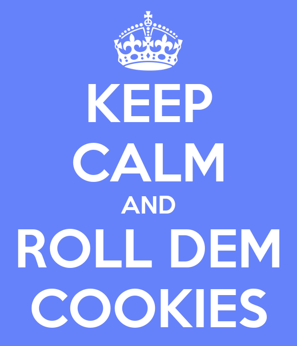 KEEP CALM AND ROLL DEM COOKIES