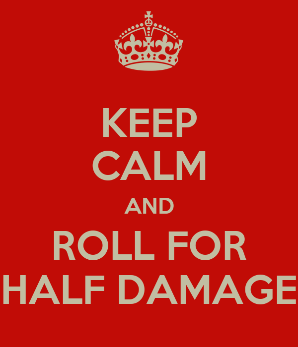 KEEP CALM AND ROLL FOR HALF DAMAGE