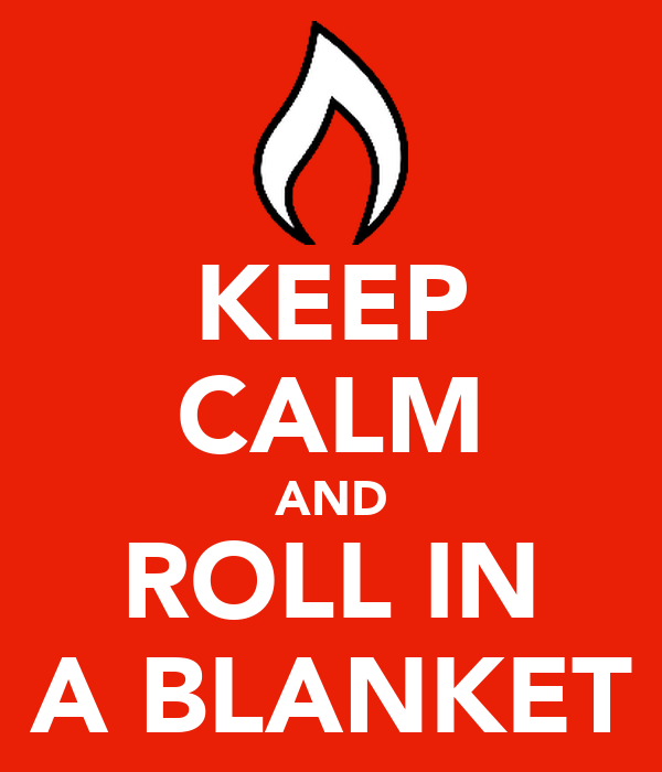 KEEP CALM AND ROLL IN A BLANKET