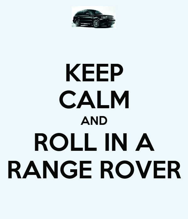 KEEP CALM AND ROLL IN A RANGE ROVER