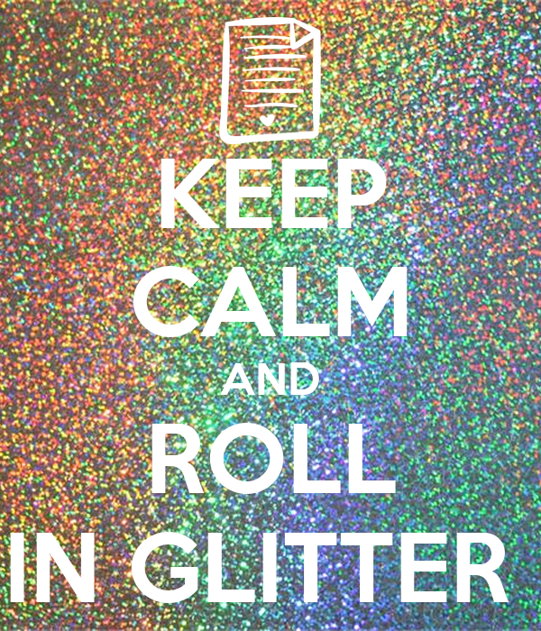 KEEP CALM AND ROLL IN GLITTER