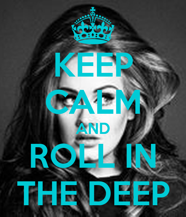 KEEP CALM AND ROLL IN THE DEEP