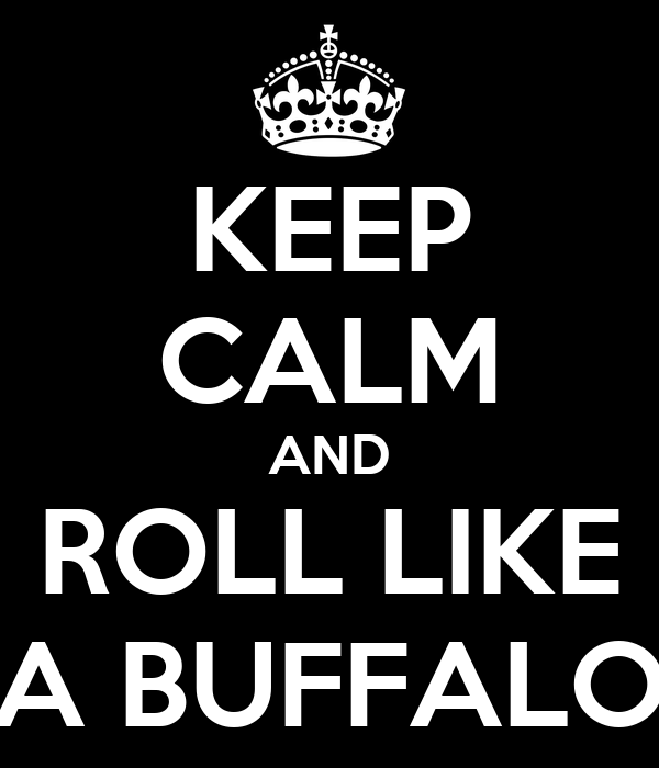 KEEP CALM AND ROLL LIKE A BUFFALO