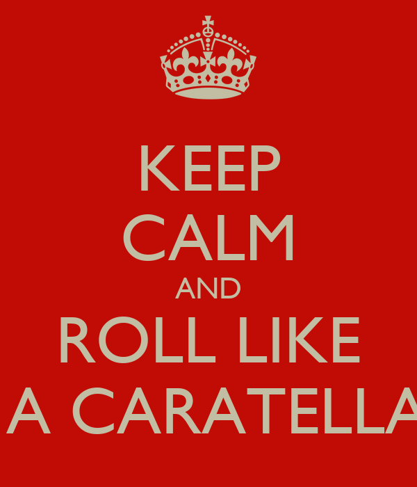 KEEP CALM AND ROLL LIKE  A CARATELLA