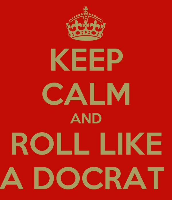 KEEP CALM AND ROLL LIKE A DOCRAT