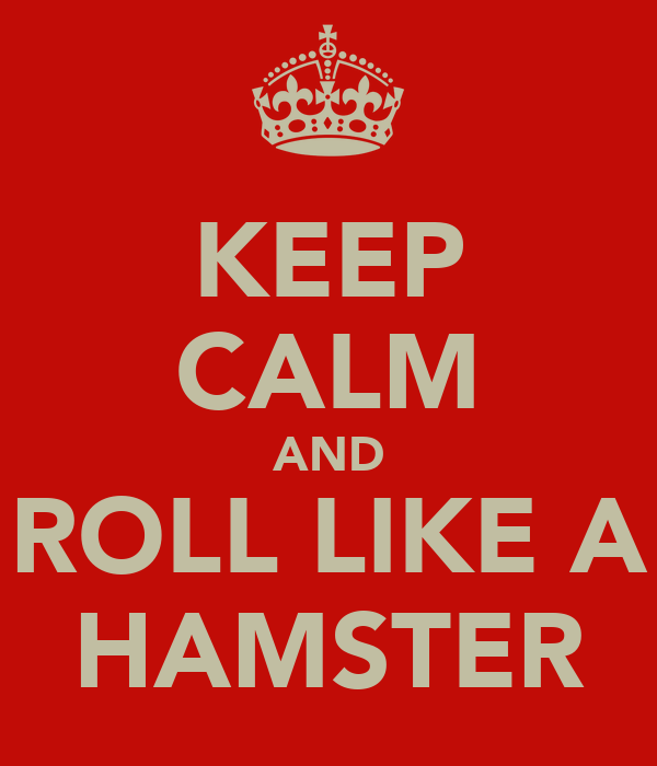 KEEP CALM AND ROLL LIKE A HAMSTER