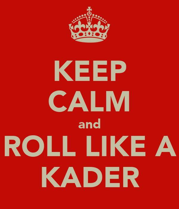 KEEP CALM and ROLL LIKE A KADER