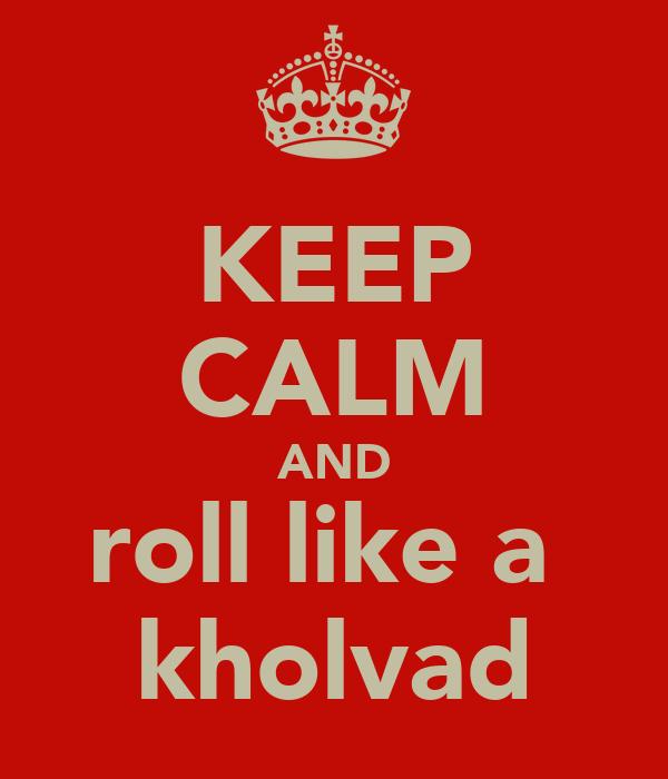 KEEP CALM AND roll like a  kholvad