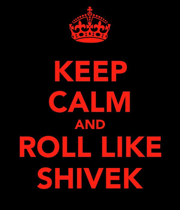 KEEP CALM AND ROLL LIKE SHIVEK
