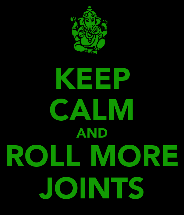 KEEP CALM AND ROLL MORE JOINTS