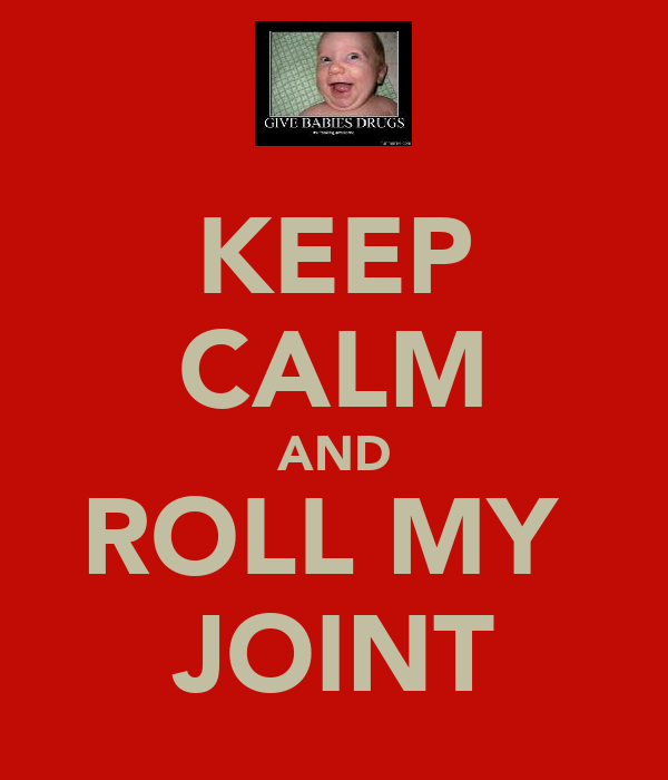 KEEP CALM AND ROLL MY  JOINT