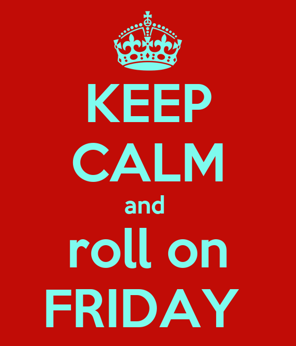 KEEP CALM and  roll on FRIDAY