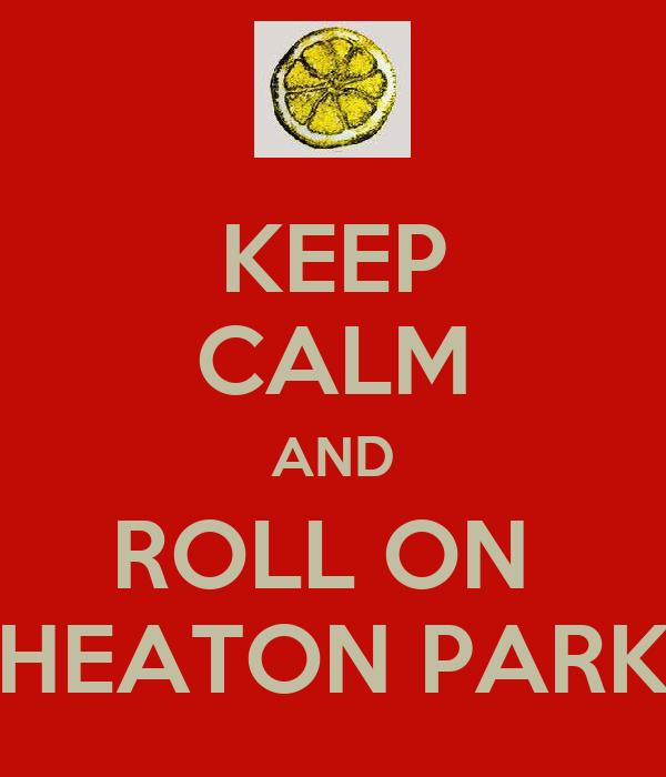 KEEP CALM AND ROLL ON  HEATON PARK
