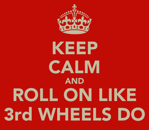 KEEP CALM AND ROLL ON LIKE 3rd WHEELS DO
