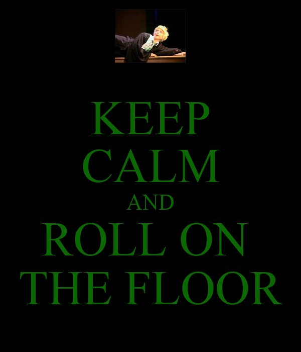 KEEP CALM AND ROLL ON  THE FLOOR
