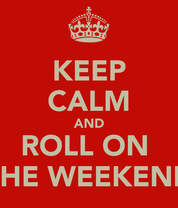 KEEP CALM AND ROLL ON  THE WEEKEND