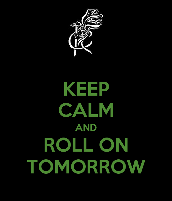 KEEP CALM AND ROLL ON TOMORROW