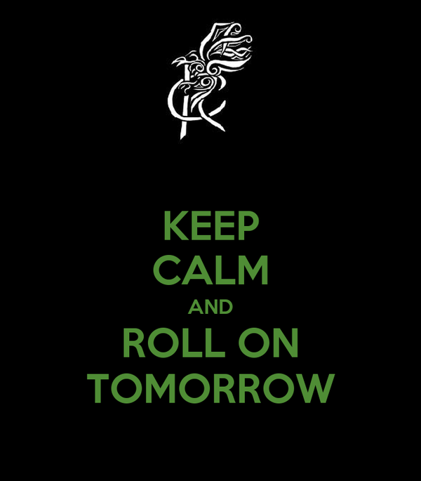 KEEP CALM AND ROLL ON TOMORROW