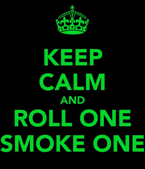 KEEP CALM AND ROLL ONE SMOKE ONE
