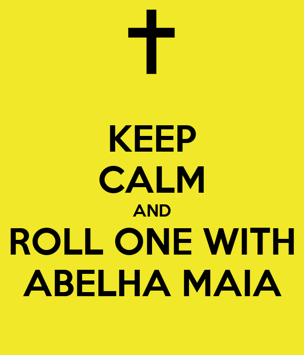 KEEP CALM AND ROLL ONE WITH ABELHA MAIA