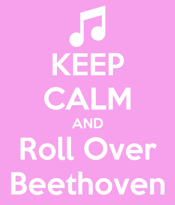 KEEP CALM AND Roll Over Beethoven