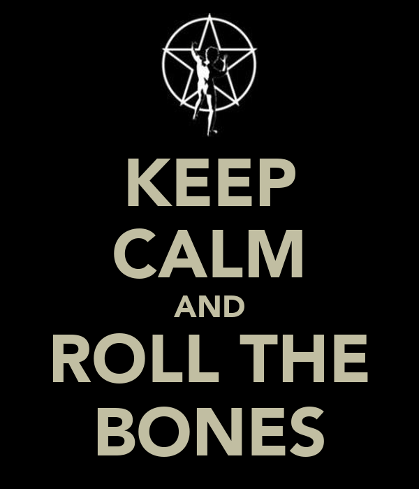 KEEP CALM AND ROLL THE BONES