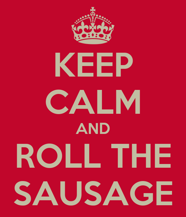 KEEP CALM AND ROLL THE SAUSAGE