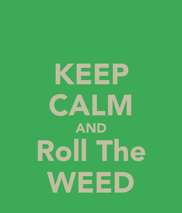KEEP CALM AND Roll The WEED