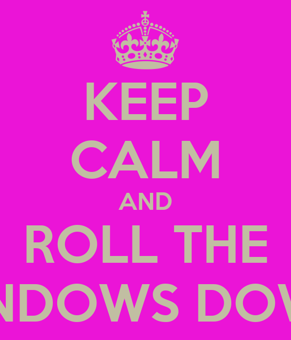 KEEP CALM AND ROLL THE WINDOWS DOWN!