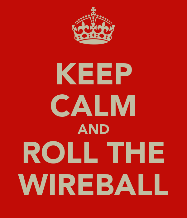 KEEP CALM AND ROLL THE WIREBALL