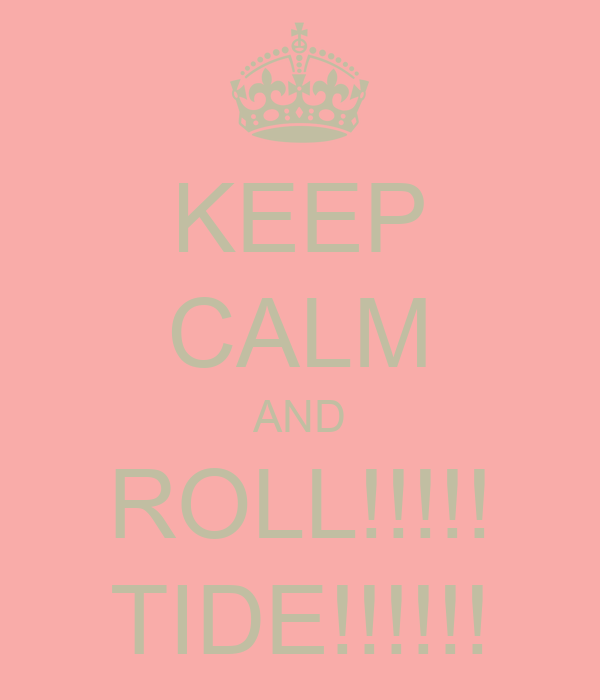 KEEP CALM AND ROLL!!!!! TIDE!!!!!!