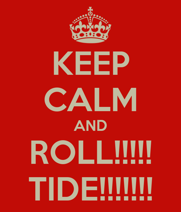 KEEP CALM AND ROLL!!!!! TIDE!!!!!!!