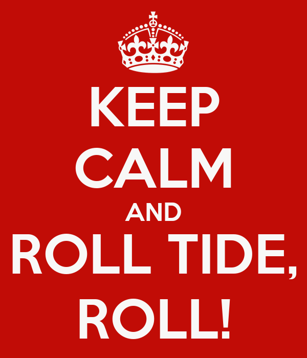 KEEP CALM AND ROLL TIDE, ROLL!