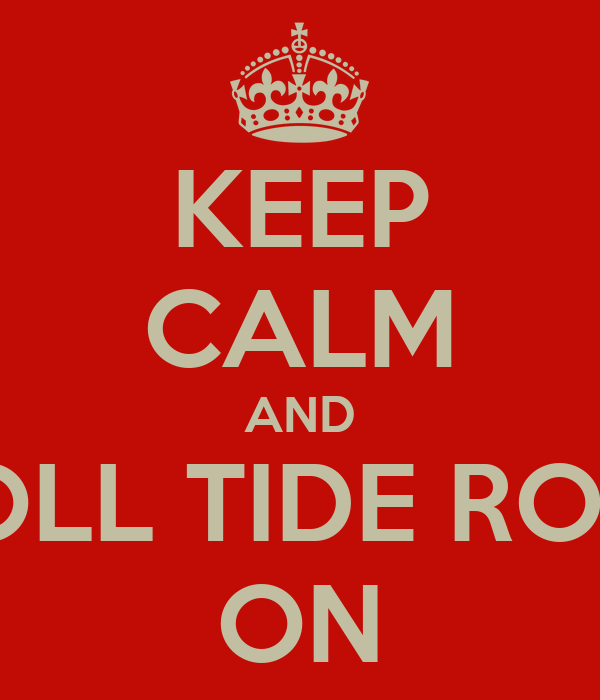 KEEP CALM AND ROLL TIDE ROLL ON