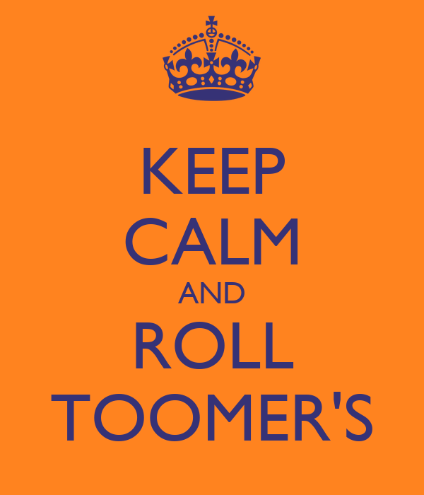 KEEP CALM AND ROLL TOOMER'S