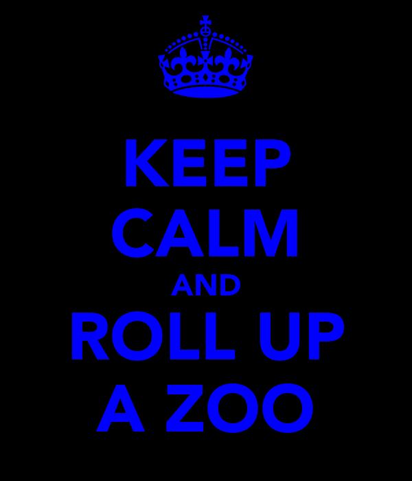 KEEP CALM AND ROLL UP A ZOO