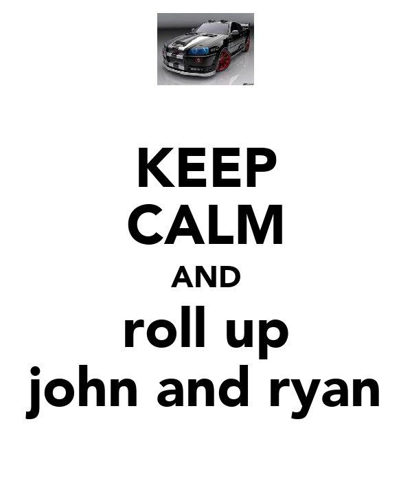 KEEP CALM AND roll up john and ryan