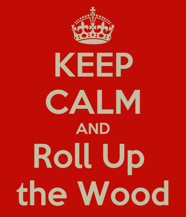 KEEP CALM AND Roll Up  the Wood