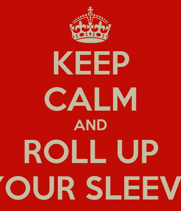 KEEP CALM AND ROLL UP YOUR SLEEVE
