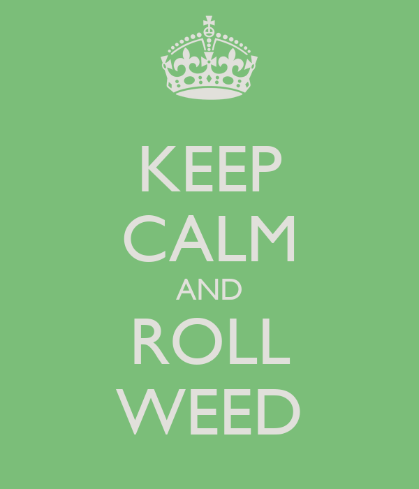 KEEP CALM AND ROLL WEED