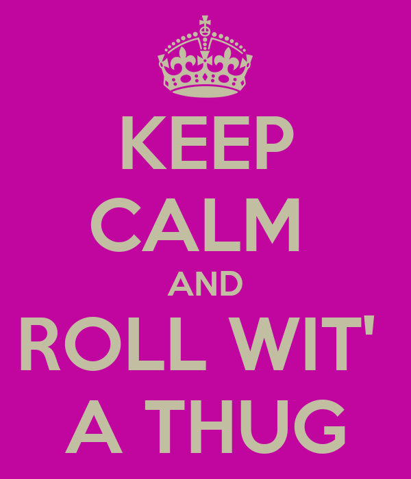 KEEP CALM  AND ROLL WIT'  A THUG