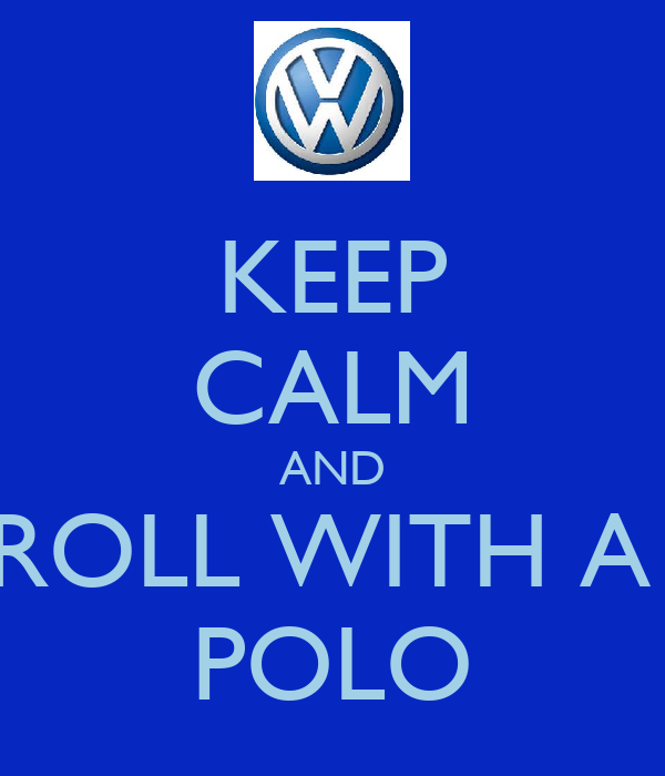 KEEP CALM AND ROLL WITH A  POLO