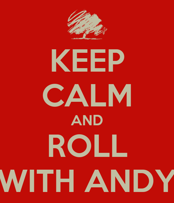 KEEP CALM AND ROLL WITH ANDY