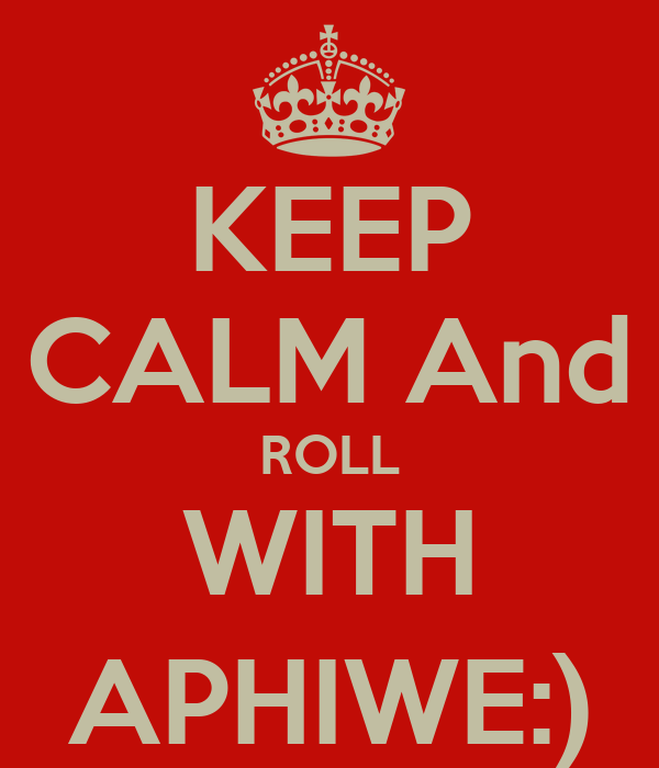 KEEP CALM And ROLL WITH APHIWE:)